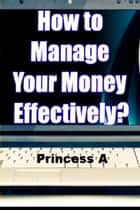 How to Manage Your Money Effectively? ebook by Princess A