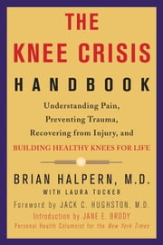 The Knee Crisis Handbook - Understanding Pain, Preventing Trauma, Recovering from Knee Injury, and Building Healthy Knees for Life ebook by Brian Halpern