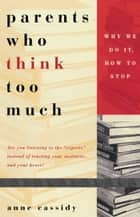 Parents Who Think Too Much - Why We Do It, How to Stop It ebook by Anne Cassidy