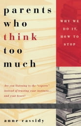 Parents Who Think Too Much - Why We Do It, How to Stop It ebook by Ann Cassidy