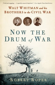 Now the Drum of War - Walt Whitman and His Brothers in the Civil War ebook by Robert Roper