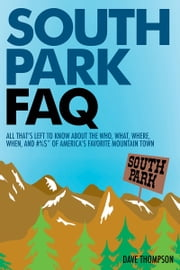 South Park FAQ - All That's Left to Know About The Who, What, Where, When and #%$ of America's Favorite Mountain Town ebook by Dave Thompson