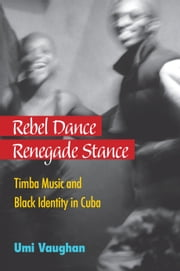 Rebel Dance, Renegade Stance - Timba Music and Black Identity in Cuba ebook by Umi Vaughan