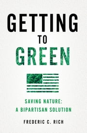 Getting to Green: Saving Nature: A Bipartisan Solution ebook by Frederic C. Rich