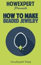 How To Make Beaded Jewelry ebook by HowExpert
