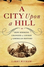A City Upon a Hill - How Sermons Changed the Course of American History ebook by Larry Witham