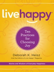 Live Happy - Ten Practices for Choosing Joy ebook by Deborah K. Heisz