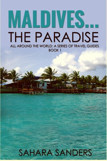 Maldives... The Paradise - All Around The World: A Series Of Travel Guides, #1 ebook by Sahara S. Sanders