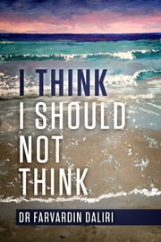 I Think I Should Not Think - An Inspiring Journey of Self-Awareness ebook by Dr. Farvardin Daliri
