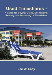 Used Timeshares - A Guide to Buying, Using, Exchanging, Renting, and Disposing of Timeshares ebook by Lee W. Lacy