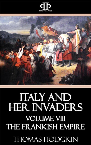 Italy and Her Invaders - Volume VIII - The Frankish Empire ebook by Thomas Hodgkin