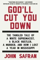 God'll Cut You Down - The Tangled Tale of a White Supremacist, a Black Hustler, a Murder, and How ILost a Year in Mississippi ebook by John Safran
