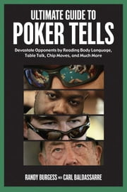 Ultimate Guide to Poker Tells: Devastate Opponents by Reading Body Language, Table Talk, Chip Moves, and Much More ebook by Burgess, Randy