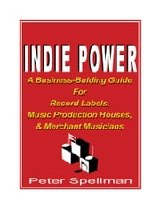 Indie Power: A Business-Building Guide for Record Labels, Music Production Houses and Merchant Musicians ebook by Spellman, Peter W.