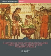 A History of the Eastern Roman Empire from the Fall of Irene to the Accesion of Basil I ebook by J.B. Bury, Charles River Editors