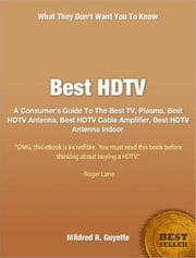 Best HDTV - A Consumer's Guide To The Best TV, Plasma, Best HDTV Antenna, Best HDTV Cable Amplifier, Best HDTV Antenna Indoor ebook by Mildred R. Guyette