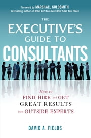 The Executive's Guide to Consultants: How to Find, Hire and Get Great Results from Outside Experts ebook by David Fields
