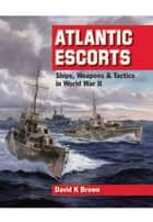 Atlantic Escorts - Ships, Weapons & Tactics in World War II ebook by David Brown