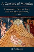 A Century of Miracles - Christians, Pagans, Jews, and the Supernatural, 312-410 ebook by H. A. Drake