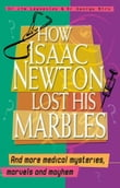 How Isaac Newton Lost His Marbles And More Medical Mysteries, Marvels and Mayhem