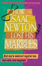 How Isaac Newton Lost His Marbles And more medical mysteries, marvels: and mayhem ebook by George Biro, Dr. Jim Leavesley
