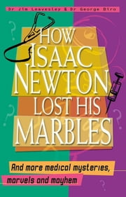 How Isaac Newton Lost His Marbles And More Medical Mysteries, Marvels and Mayhem ebook by Biro George,Dr. Leavesley Jim Dr.