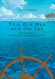 This Old Man and the Sea - How My Retirement Turned Into a Ten-Year Sail Around the World ebook by Robert Ashton