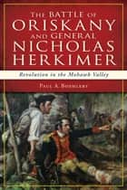 The Battle of Oriskany and General Nicholas Herkimer: Revolution in the Mohawk Valley ebook by Paul A. Boehlert