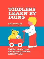 Toddlers Learn by Doing - Toddler Activities and Parent/Teacher Activity Log ebook by Rita Schrank