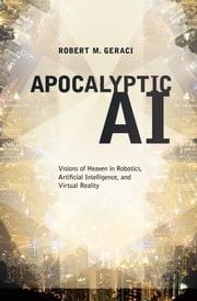 Apocalyptic AI:Visions of Heaven in Robotics, Artificial Intelligence, and Virtual Reality ebook by Robert M. Geraci