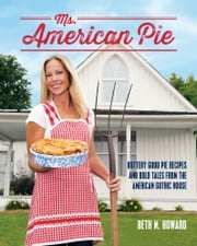 Ms. American Pie - Buttery Good Pie Recipes and Bold Tales from the American Gothic House ebook by Beth M. Howard