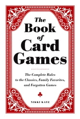 The Book of Card Games - The Complete Rules to the Classics, Family Favorites, and Forgotten Games ebook by Nikki Katz