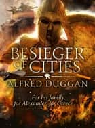 Besieger of Cities - The classic novel of ancient Greek warfare ebook by Alfred Duggan