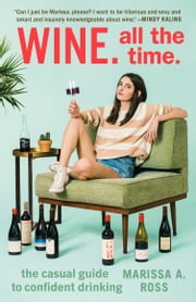 Wine. All the Time. - The Casual Guide to Confident Drinking ebook by Marissa A. Ross