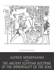 The Ancient Egyptian Doctrine of the Immortality of the Soul ebook by Aldred Wiedemann