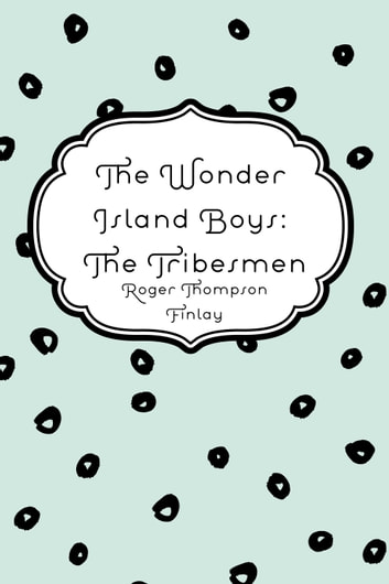 The Wonder Island Boys: The Tribesmen ebook by Roger Thompson Finlay