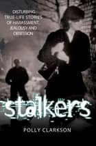Stalkers - Disturbing True-Life Stories of Harassment, Jealousy and Obsession ebook by Polly Clarkson