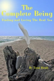 The Complete Being - Finding and Loving the Real You ebook by Tami Brady