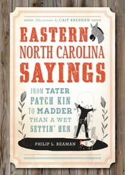 Eastern North Carolina Sayings - From Tater Patch Kin to Madder Than A Wet Settin' Hen ebook by Philip L. Beaman