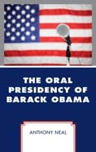 The Oral Presidency of Barack Obama ebook by Anthony Neal