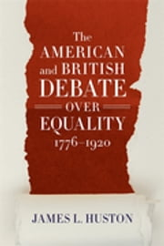 The American and British Debate Over Equality, 1776-1920 ebook by James L. Huston