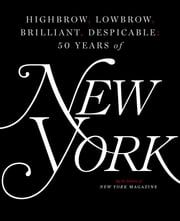 Highbrow, Lowbrow, Brilliant, Despicable - Fifty Years of New York Magazine ebook by The Editors of New York Magazine