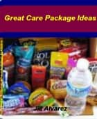 Great Care Package Ideas - A Single Source For College Care Package, Care Packages For Soldiers ebook by Jill Alvarez