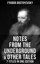 Notes from the Underground & Other Tales – 7 Titles in One Edition - Including White Nights, A Faint Heart, A Christmas Tree and A Wedding, Polzunkov, A Little Hero & Mr. Prohartchin ebook by Fyodor Dostoyevsky