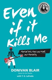 Even if it Kills Me - Martial Arts, Rock and Roll, and Mortality ebook by Donivan Blair, T. G. LaFredo