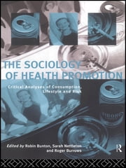 The Sociology of Health Promotion - Critical Analyses of Consumption, Lifestyle and Risk ebook by Robin Bunton,Roger Burrows,Sarah Nettleton