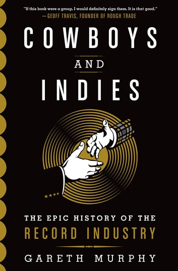 Cowboys and Indies - The Epic History of the Record Industry eBook by Gareth Murphy