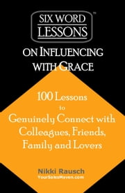 Six-Word Lessons on Influencing with Grace: 100 Lessons to Genuinely Connect with Colleagues, Friends, Family, and Lovers ebook by Nikki Rausch