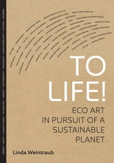 To Life! - Eco Art in Pursuit of a Sustainable Planet ebook by Linda Weintraub