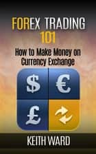Forex Trading 101: How To Make Money On Currency Exchange ebook de Keith Ward